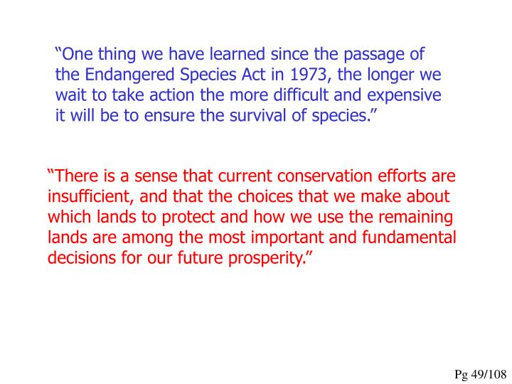 """One thing we have learned since the passage of the Endangered Species Act in 1973, the longer we wait to take action the more difficult and expensive it will be to ensure the survival of species."""