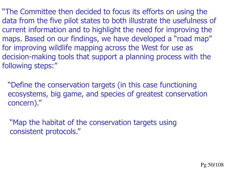 """The Committee then decided to focus its efforts on using the data from the five pilot states to both illustrate the usefulness of current information and to highlight the need for improving the maps. Based on our findings, we have developed a ""road map"" for improving wildlife mapping across the West for use as decision-making tools that support a planning process with the following steps:"""