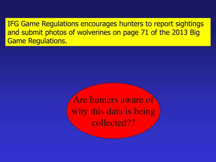 IFG Game Regulations encourages hunters to report sightings and submit photos of wolverines on page 71 of the 2013 Big Game Regulations.