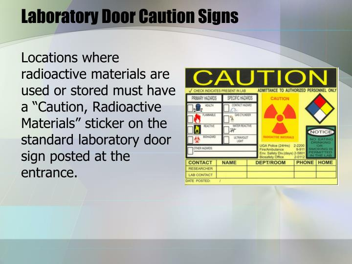 "Locations where radioactive materials are used or stored must have a ""Caution, Radioactive Materials"" sticker on the standard laboratory door sign posted at the entrance."