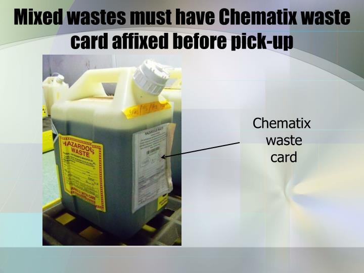 Mixed wastes must have Chematix waste card affixed before pick-up