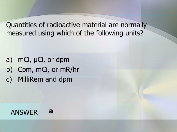 Quantities of radioactive material are normally measured using which of the following units?