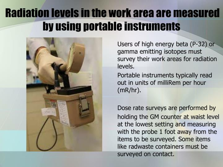 Users of high energy beta (P-32) or gamma emitting isotopes must survey their work areas for radiation levels.