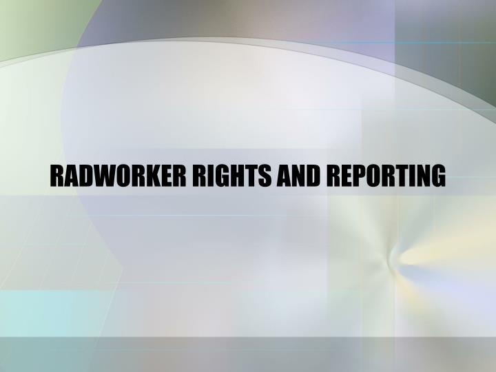 RADWORKER RIGHTS AND REPORTING