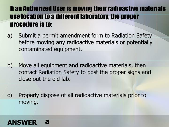 If an Authorized User is moving their radioactive materials use location to a different laboratory, the proper procedure is to: