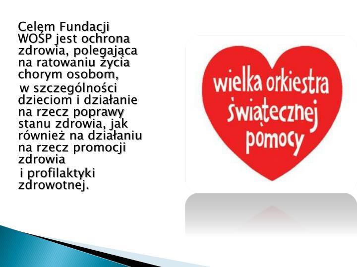 Celem Fundacji  WOŚP jest ochrona zdrowia, polegająca na ratowaniu życia chorym osobom,