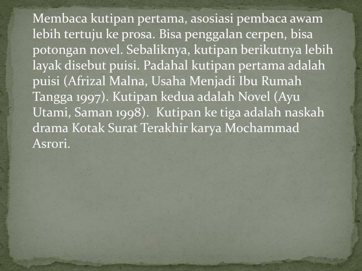 Membaca kutipan pertama, asosiasi pembaca awam lebih tertuju ke prosa. Bisa penggalan cerpen, bisa potongan novel. Sebaliknya, kutipan berikutnya lebih layak disebut puisi. Padahal kutipan pertama adalah puisi (Afrizal Malna, Usaha Menjadi Ibu Rumah Tangga 1997). Kutipan kedua adalah Novel (Ayu Utami, Saman 1998).  Kutipan ke tiga adalah naskah drama Kotak Surat Terakhir karya Mochammad Asrori.