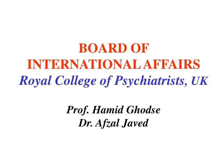 Board of international affairs royal college of psychiatrists uk prof hamid ghodse dr afzal javed