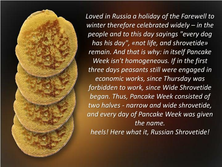 "Loved in Russia a holiday of the Farewell to winter therefore celebrated widely – in the people and to this day sayings ""every dog has his day"", «not life, and"