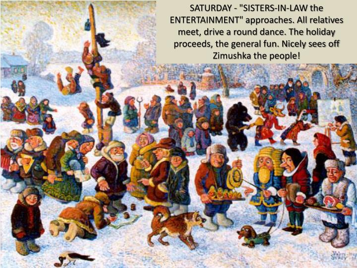 "SATURDAY - ""SISTERS-IN-LAW the ENTERTAINMENT"" approaches. All relatives meet, drive a round dance. The holiday proceeds, the general fun. Nicely sees off"