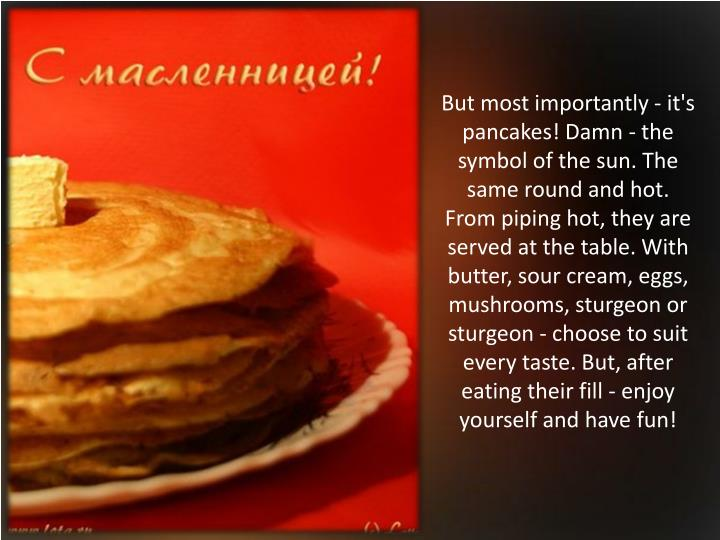 But most importantly - it's pancakes! Damn - the symbol of the sun. The same round and hot. From piping hot, they are served at the table. With butter, sour cream, eggs, mushrooms, sturgeon or sturgeon - choose to suit every taste. But, after eating their fill - enjoy yourself and have fun!