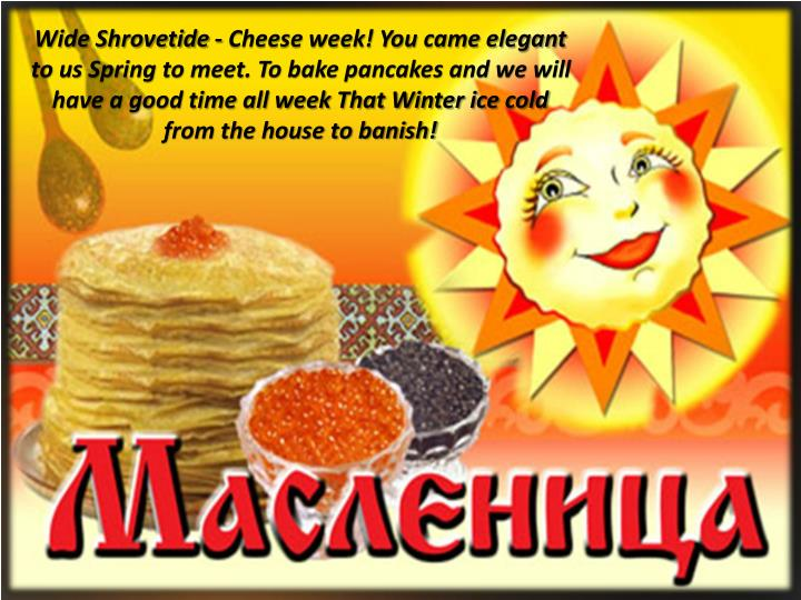 Wide Shrovetide - Cheese week! You came elegant to us Spring to meet. To bake pancakes and we will have a good time all week That Winter ice cold from the house to banish!