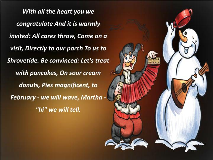 "With all the heart you we congratulate And it is warmly invited: All cares throw, Come on a visit, Directly to our porch To us to Shrovetide. Be convinced: Let's treat with pancakes, On sour cream donuts, Pies magnificent, to February - we will wave, Martha - ""hi"" we will tell."