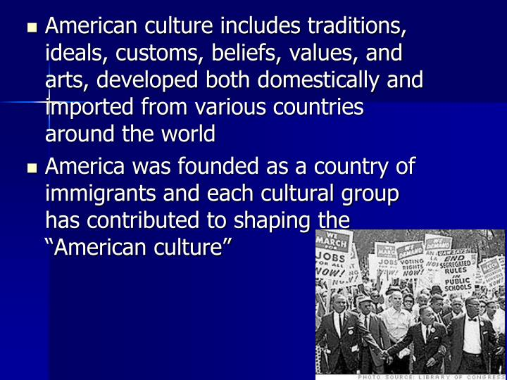 American culture includes traditions, ideals, customs, beliefs, values, and arts, developed both domestically and imported from various countries around the world