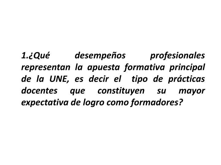 1.Qu desempeos profesionales representan la apuesta formativa principal de la UNE, es decir el  tipo de prcticas docentes que constituyen su mayor expectativa de logro como formadores?