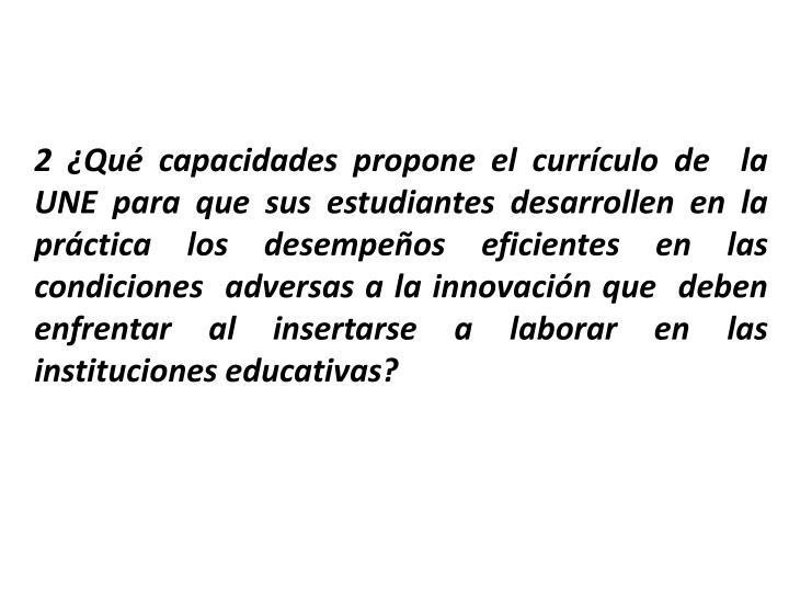 2 Qu capacidades propone el currculo de  la UNE para que sus estudiantes desarrollen en la prctica los desempeos eficientes en las condiciones  adversas a la innovacin que  deben enfrentar al insertarse a laborar en las instituciones educativas?