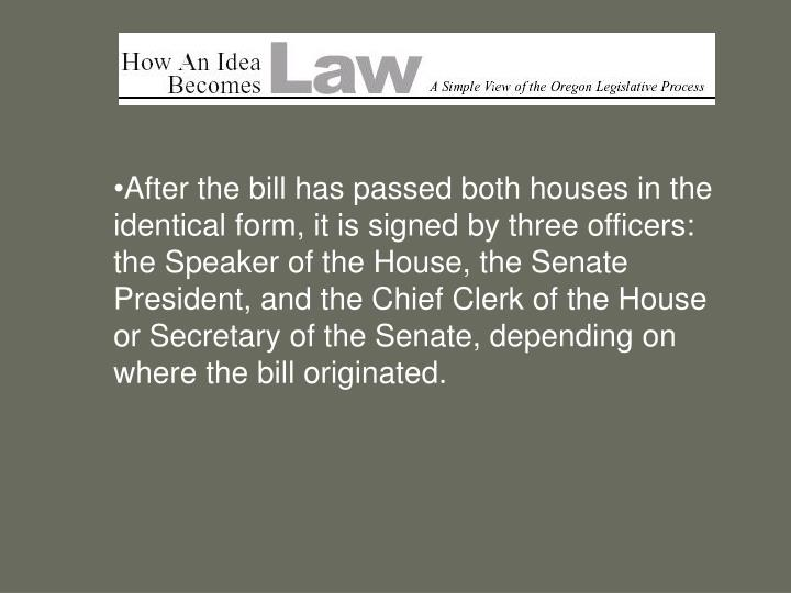 After the bill has passed both houses in the identical form, it is signed by three officers: the Speaker of the House, the Senate President, and the Chief Clerk of the House or Secretary of the Senate, depending on where the bill originated.
