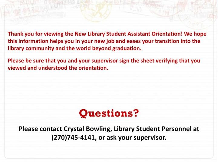 Thank you for viewing the New Library Student Assistant Orientation! We hope this information helps you in your new job and eases your transition into the library community and the world beyond graduation.