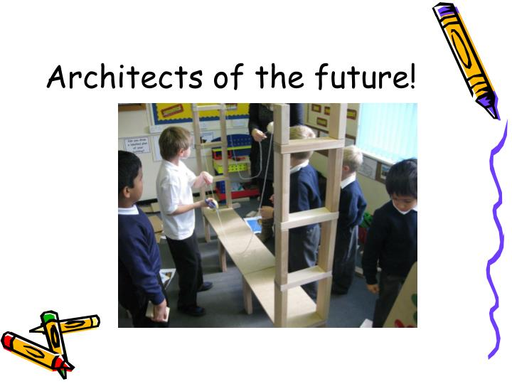 Architects of the future!