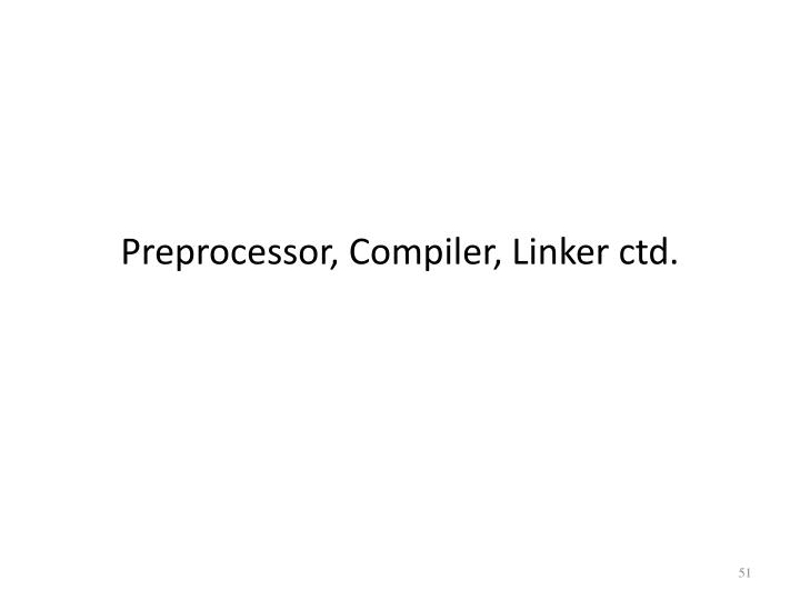 Preprocessor, Compiler, Linker ctd.