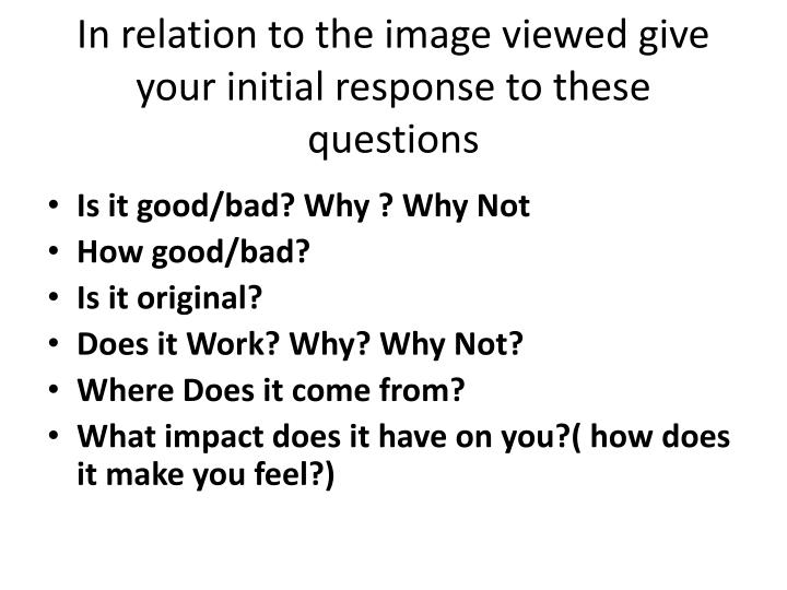 In relation to the image viewed give your initial response to these questions1