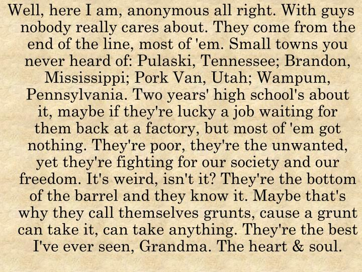 Well, here I am, anonymous all right. With guys nobody really cares about. They come from the end of the line, most of 'em. Small towns you never heard of: Pulaski, Tennessee; Brandon, Mississippi; Pork Van, Utah; Wampum, Pennsylvania. Two years' high school's about it, maybe if they're lucky a job waiting for them back at a factory, but most of 'em got nothing. They're poor, they're the unwanted, yet they're fighting for our society and our freedom. It's weird, isn't it? They're the bottom of the barrel and they know it. Maybe that's why they call themselves grunts, cause a grunt can take it, can take anything. They're the best I've ever seen, Grandma. The heart & soul.