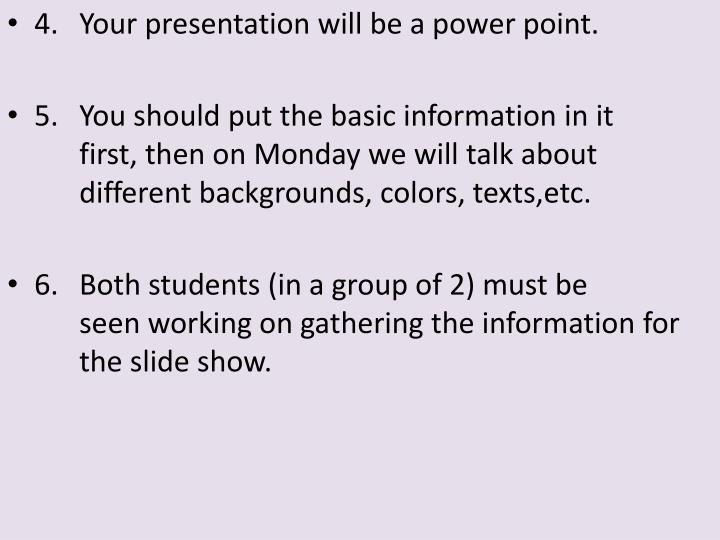 4. Your presentation will be a power point.