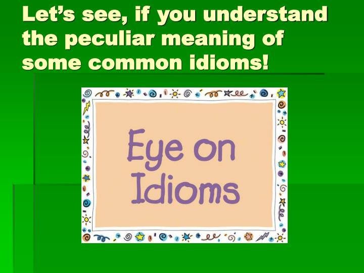 Let's see, if you understand the peculiar meaning of some common idioms!