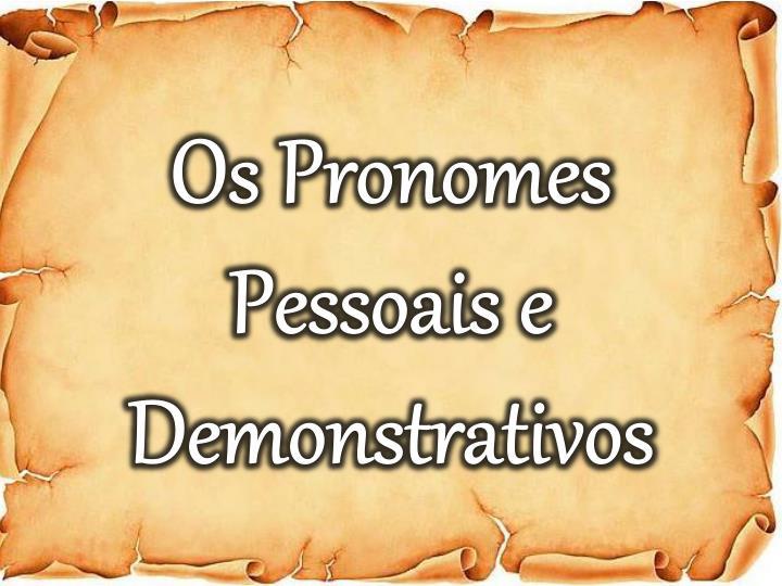 Os Pronomes Pessoais e Demonstrativos