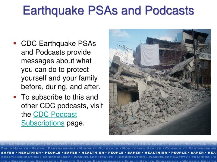 CDC Earthquake PSAs and Podcasts provide messages about what you can do to protect yourself and your family before, during, and after.