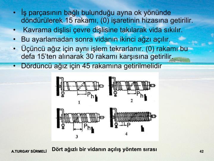 İş parçasının bağlı bulunduğu ayna ok yönünde döndürülerek 15 rakamı, (0) işaretinin hizasına getirilir.