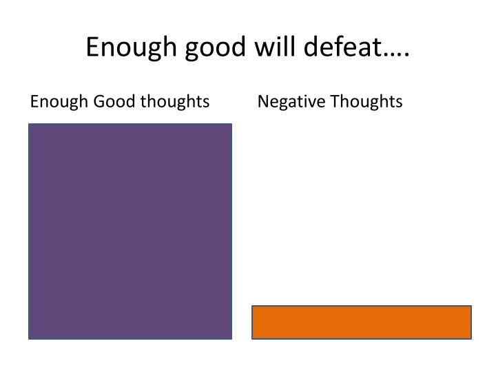 Enough good will defeat….