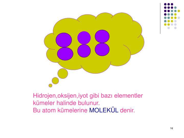 Hidrojen,oksijen,iyot gibi baz elementler kmeler halinde bulunur.