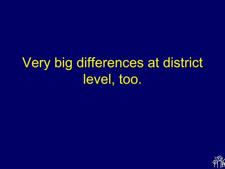 Very big differences at district  level, too.