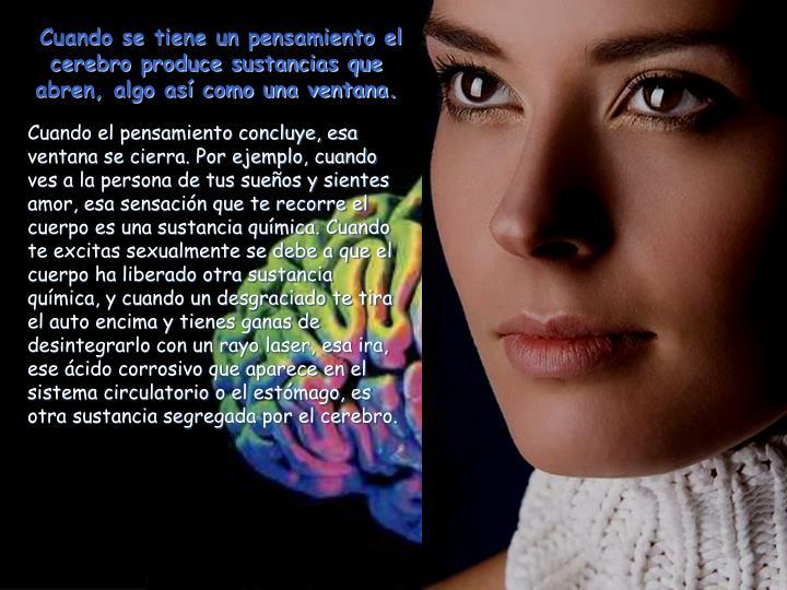 Cuando se tiene un pensamiento el cerebro produce sustancias que abren, algo así como una ventana.