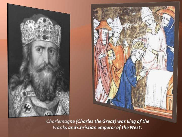Charlemagne (Charles the Great) was king of the Franks and Christian emperor of the West.