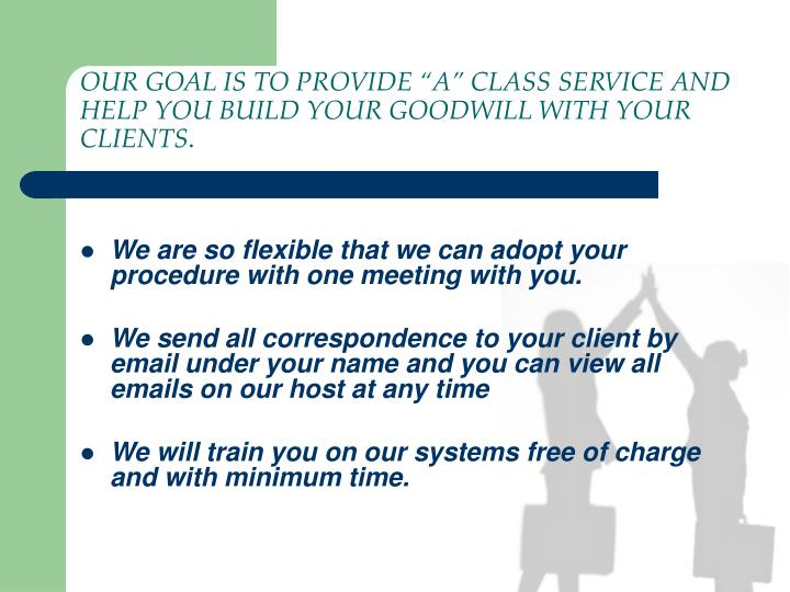 "OUR GOAL IS TO PROVIDE ""A"" CLASS SERVICE AND HELP YOU BUILD YOUR GOODWILL WITH YOUR CLIENTS"