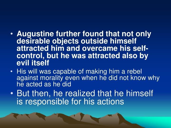 Augustine further found that not only desirable objects outside himself attracted him and overcame his self-control, but he was attracted also by evil itself