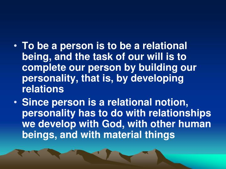 To be a person is to be a relational being, and the task of our will is to complete our person by building our personality, that is, by developing relations
