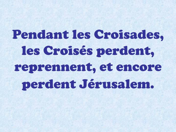Pendant les Croisades, les Croisés perdent, reprennent, et encore perdent Jérusalem.