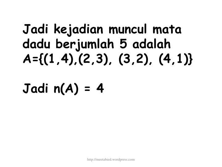 Jadi kejadian muncul mata dadu berjumlah 5 adalah A={(1,4),(2,3), (3,2), (4,1)}