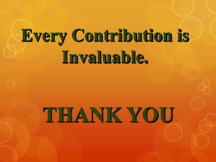 Every Contribution is Invaluable.
