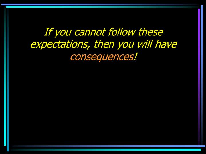 If you cannot follow these expectations, then you will have