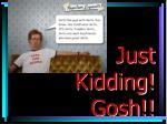 just kidding gosh