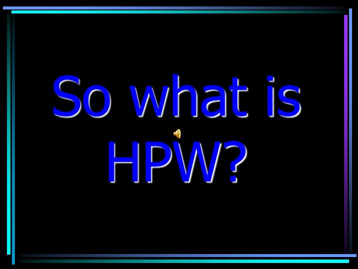 So what is HPW?