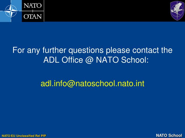 For any further questions please contact the ADL Office @ NATO School: