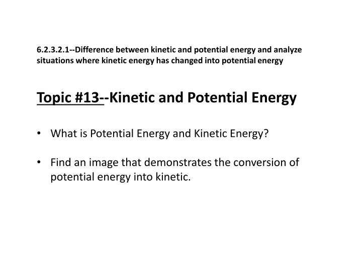 6.2.3.2.1--Difference between kinetic and potential energy and analyze situations where kinetic energy has changed into potential