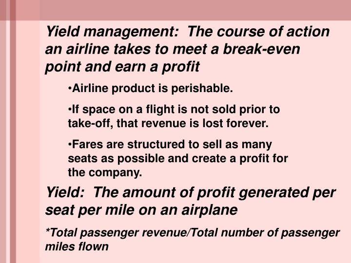 Yield management:  The course of action an airline takes to meet a break-even point and earn a profit