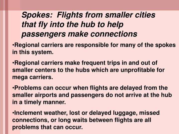 Spokes:  Flights from smaller cities that fly into the hub to help passengers make connections