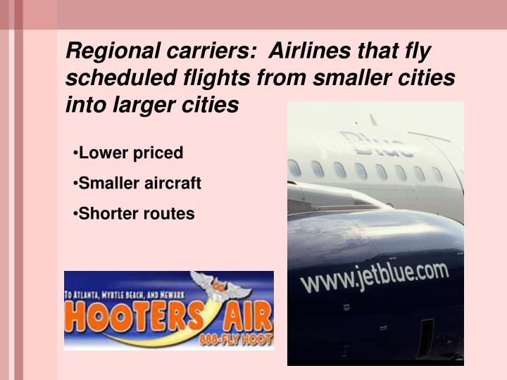 Regional carriers:  Airlines that fly scheduled flights from smaller cities into larger cities